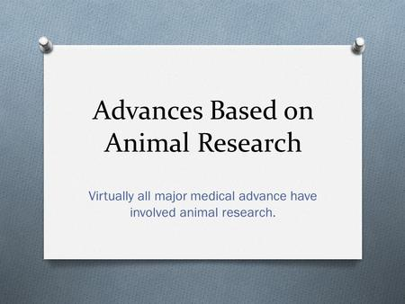 Advances Based on Animal Research Virtually all major medical advance have involved animal research.