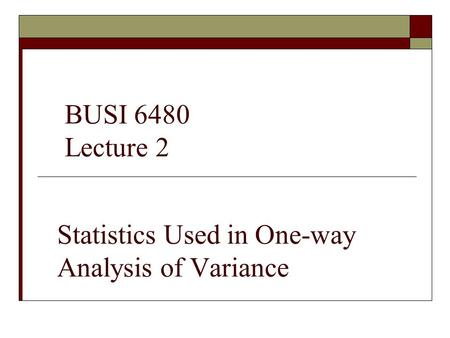 Statistics Used in One-way Analysis of Variance BUSI 6480 Lecture 2.