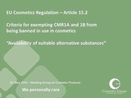 We personally care 31 May 2016 – Working Group on Cosmetic Products EU Cosmetics Regulation – Article 15.2 Criteria for exempting CMR1A and 1B from being.