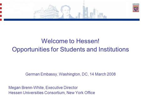 Welcome to Hessen! Opportunities for Students and Institutions German Embassy, Washington, DC, 14 March 2008 Megan Brenn-White, Executive Director Hessen.