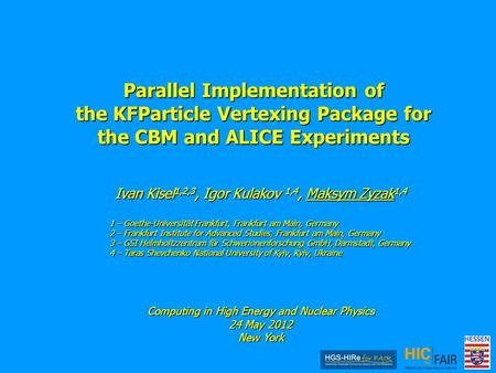 Parallel Implementation of the KFParticle Vertexing Package for the CBM and ALICE Experiments Ivan Kisel 1,2,3, Igor Kulakov 1,4, Maksym Zyzak 1,4 1 –