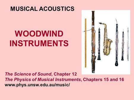 WOODWIND INSTRUMENTS MUSICAL ACOUSTICS The Science of Sound, Chapter 12 The Physics of Musical Instruments, Chapters 15 and 16 www.phys.unsw.edu.au/music/
