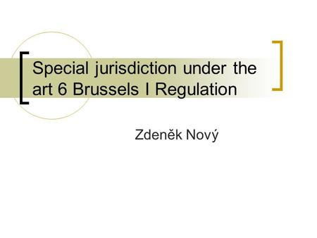 Special jurisdiction under the art 6 Brussels I Regulation Zdeněk Nový.