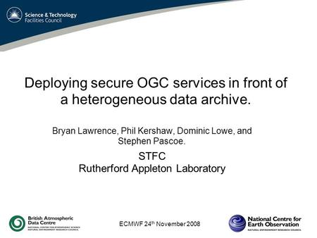 ECMWF 24 th November 2008 Deploying secure OGC services in front of a heterogeneous data archive. Bryan Lawrence, Phil Kershaw, Dominic Lowe, and Stephen.