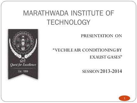 "MARATHWADA INSTITUTE OF TECHNOLOGY 1 PRESENTATION ON "" VECHILE AIR CONDITIONING BY EXAUST GASES"" SESSION 2013-2014."