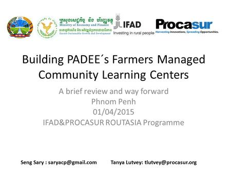 Building PADEE´s Farmers Managed Community Learning Centers A brief review and way forward Phnom Penh 01/04/2015 IFAD&PROCASUR ROUTASIA Programme Seng.