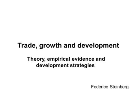 Federico Steinberg Trade, growth and development Theory, empirical evidence and development strategies.