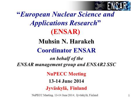 "NuPECC Meeting, 13-14 June 2014; Jyväskylä, Finland 1 ""European Nuclear Science and Applications Research"" (ENSAR) Muhsin N. Harakeh Coordinator ENSAR."