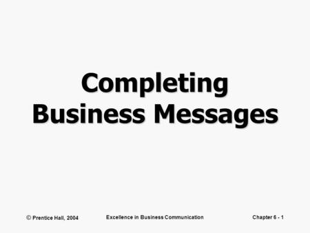 © Prentice Hall, 2004 Excellence in Business CommunicationChapter 6 - 1 Completing Business Messages.
