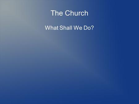 The Church What Shall We Do?. The Identity of the Church We are a community of diverse people and gifts, broken and weak on our own, yet appointed as.