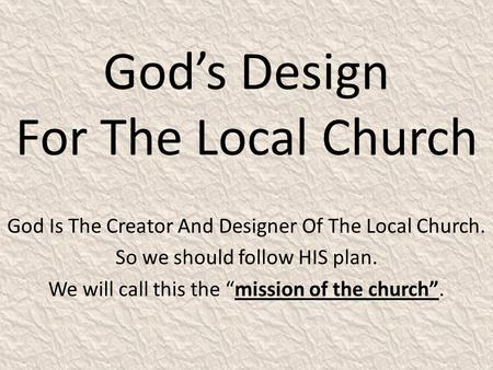 "God's Design For The Local Church God Is The Creator And Designer Of The Local Church. So we should follow HIS plan. We will call this the ""mission of."