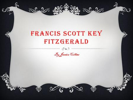 FRANCIS SCOTT KEY FITZGERALD By Jessica Collins. EARLY LIFE  Francis Scott Key Fitzgerald was born in St. Paul, Minnesota on September 24, 1896.  His.