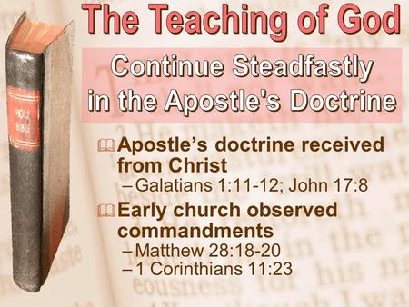 Slide 1  Apostle's doctrine received from Christ –Galatians 1:11-12; John 17:8  Early church observed commandments –Matthew 28:18-20 –1 Corinthians 11:23.