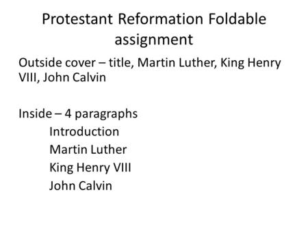 Protestant Reformation Foldable assignment Outside cover – title, Martin Luther, King Henry VIII, John Calvin Inside – 4 paragraphs Introduction Martin.