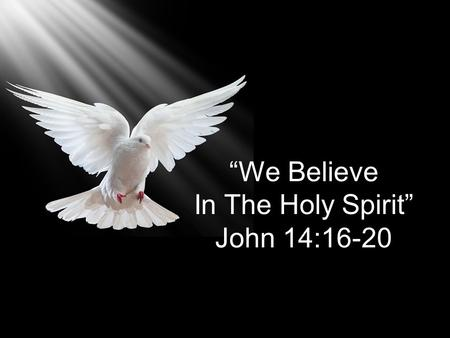 """We Believe In The Holy Spirit"" John 14:16-20. And I will ask the Father, and he will give you another Counselor to be with you Forever—the Spirit of."