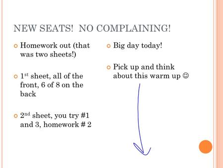 NEW SEATS! NO COMPLAINING! Homework out (that was two sheets!) 1 st sheet, all of the front, 6 of 8 on the back 2 nd sheet, you try #1 and 3, homework.
