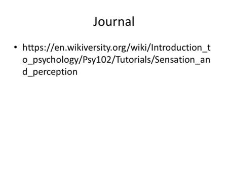 Journal https://en.wikiversity.org/wiki/Introduction_t o_psychology/Psy102/Tutorials/Sensation_an d_perception.