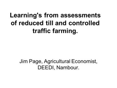 Learning's from assessments of reduced till and controlled traffic farming. Jim Page, Agricultural Economist, DEEDI, Nambour.