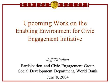 Upcoming Work on the Enabling Environment for Civic Engagement Initiative Jeff Thindwa Participation and Civic Engagement Group Social Development Department,