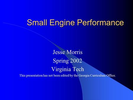 Small Engine Performance Jesse Morris Spring 2002 Virginia Tech This presentation has not been edited by the Georgia Curriculum Office.