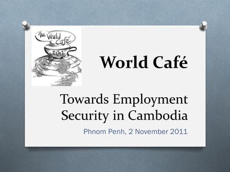 Towards Employment Security in Cambodia Phnom Penh, 2 November 2011 World Café.