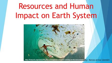 Resources and Human Impact on Earth System By: Kenzo Ariza-Uenishi