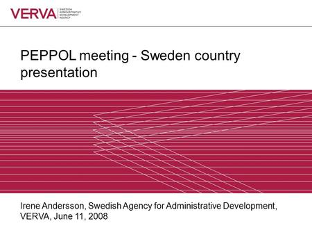 PEPPOL meeting - Sweden country presentation Irene Andersson, Swedish Agency for Administrative Development, VERVA, June 11, 2008.