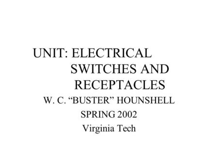 "UNIT: ELECTRICAL SWITCHES AND RECEPTACLES W. C. ""BUSTER"" HOUNSHELL SPRING 2002 Virginia Tech."