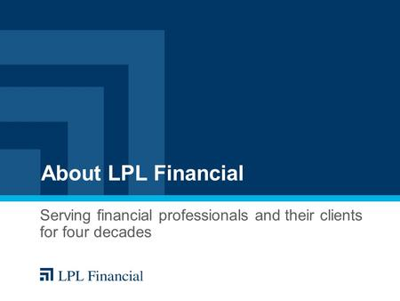 About LPL Financial Serving financial professionals and their clients for four decades.