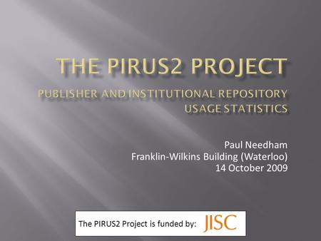 Paul Needham Franklin-Wilkins Building (Waterloo) 14 October 2009 The PIRUS2 Project is funded by: