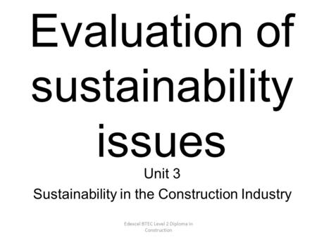Edexcel BTEC Level 2 Diploma in Construction Evaluation of sustainability issues Unit 3 Sustainability in the Construction Industry.