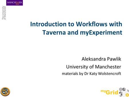 Introduction to Workflows with Taverna and myExperiment Aleksandra Pawlik University of Manchester materials by Dr Katy Wolstencroft.