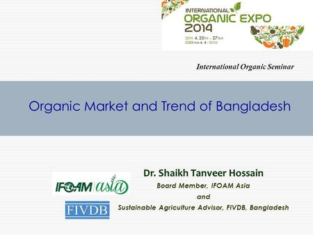 Organic Market and Trend of Bangladesh Dr. Shaikh Tanveer Hossain Board Member, IFOAM Asia and Sustainable Agriculture Advisor, FIVDB, Bangladesh International.