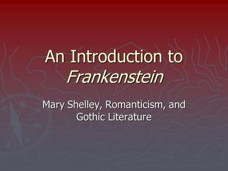 An Introduction to Frankenstein Mary Shelley, Romanticism, and Gothic Literature.