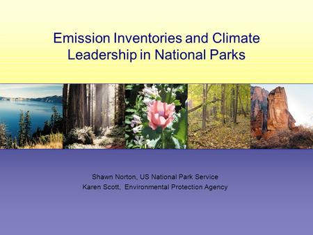 Emission Inventories and Climate Leadership in National Parks Shawn Norton, US National Park Service Karen Scott, Environmental Protection Agency.
