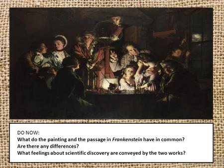 DO NOW: What do the painting and the passage in Frankenstein have in common? Are there any differences? What feelings about scientific discovery are conveyed.