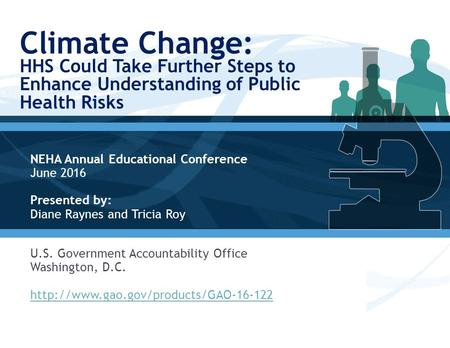 Climate Change: HHS Could Take Further Steps to Enhance Understanding of Public Health Risks NEHA Annual Educational Conference June 2016 Presented by: