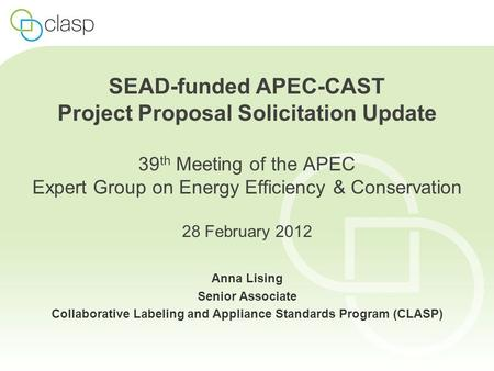 SEAD-funded APEC-CAST Project Proposal Solicitation Update 39 th Meeting of the APEC Expert Group on Energy Efficiency & Conservation 28 February 2012.