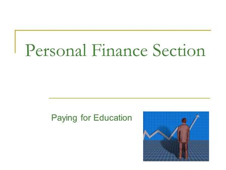 Personal Finance Section Paying for Education. Personal Finance Section Learning how to finance your tuition is an education in itself? By the time you.