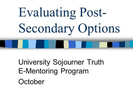 Evaluating Post- Secondary Options University Sojourner Truth E-Mentoring Program October.
