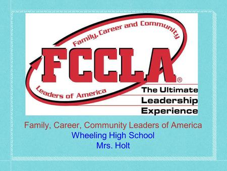 F.C.C.L.A. Family, Career, Community Leaders of America Wheeling High School Mrs. Holt.