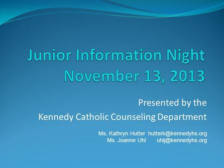 Presented by the Kennedy Catholic Counseling Department Ms. Kathryn Hutter Ms. Joanne Uhl