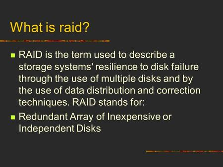 What is raid? RAID is the term used to describe a storage systems' resilience to disk failure through the use of multiple disks and by the use of data.