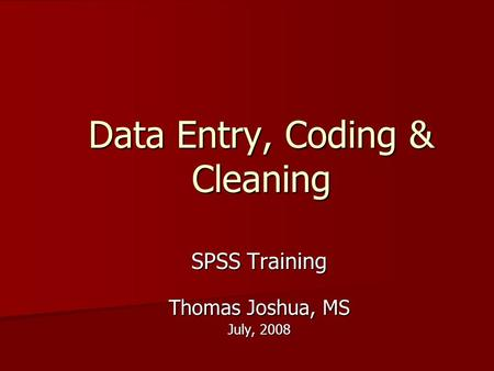 Data Entry, Coding & Cleaning SPSS Training Thomas Joshua, MS July, 2008.
