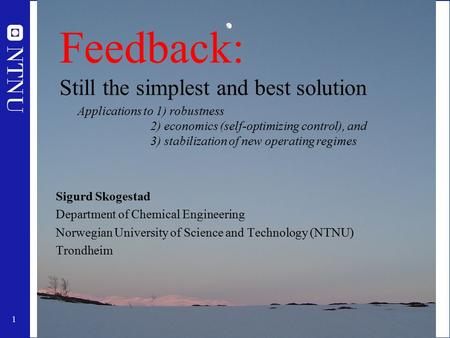 1 Feedback: Still the simplest and best solution Sigurd Skogestad Department of Chemical Engineering Norwegian University of Science and Technology (NTNU)