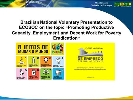 "Brazilian National Voluntary Presentation to ECOSOC on the topic "" Promoting Productive Capacity, Employment and Decent Work for Poverty Eradication """