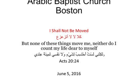 Arabic Baptist Church Boston I Shall Not Be Moved كلا لا لا أتزعزع But none of these things move me, neither do I count my life dear to myself و لَكِنَّنِي.