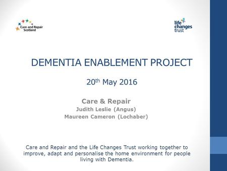 DEMENTIA ENABLEMENT PROJECT 20 th May 2016 Care & Repair Judith Leslie (Angus) Maureen Cameron (Lochaber) Care and Repair and the Life Changes Trust working.