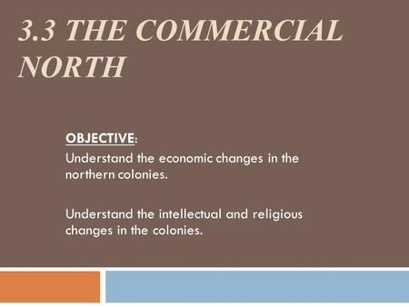 3.3 THE COMMERCIAL NORTH OBJECTIVE: Understand the economic changes in the northern colonies. Understand the intellectual and religious changes in the.