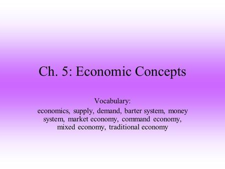 Ch. 5: Economic Concepts Vocabulary: economics, supply, demand, barter system, money system, market economy, command economy, mixed economy, traditional.